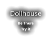 Dollhouse  Be There Try it